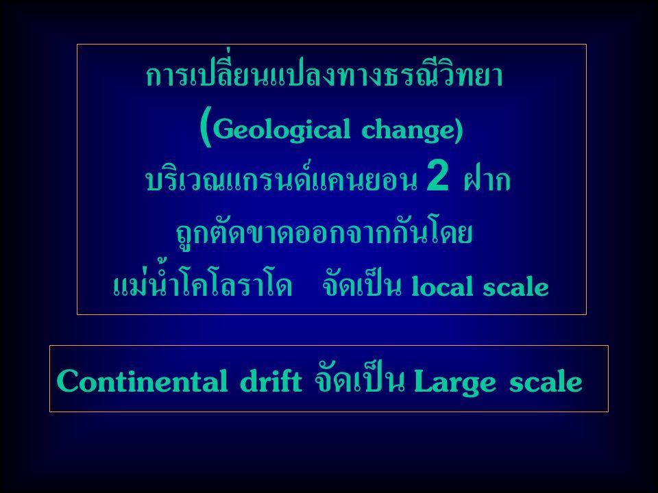 การเปลี่ยนแปลงทางธรณีวิทยา (Geological change) บริเวณแกรนด์แคนยอน 2 ฝาก ถูกตัดขาดออกจากกันโดย แม่น้ำโคโลราโด จัดเป็น local scale Continental drift จัดเป็น Large scale