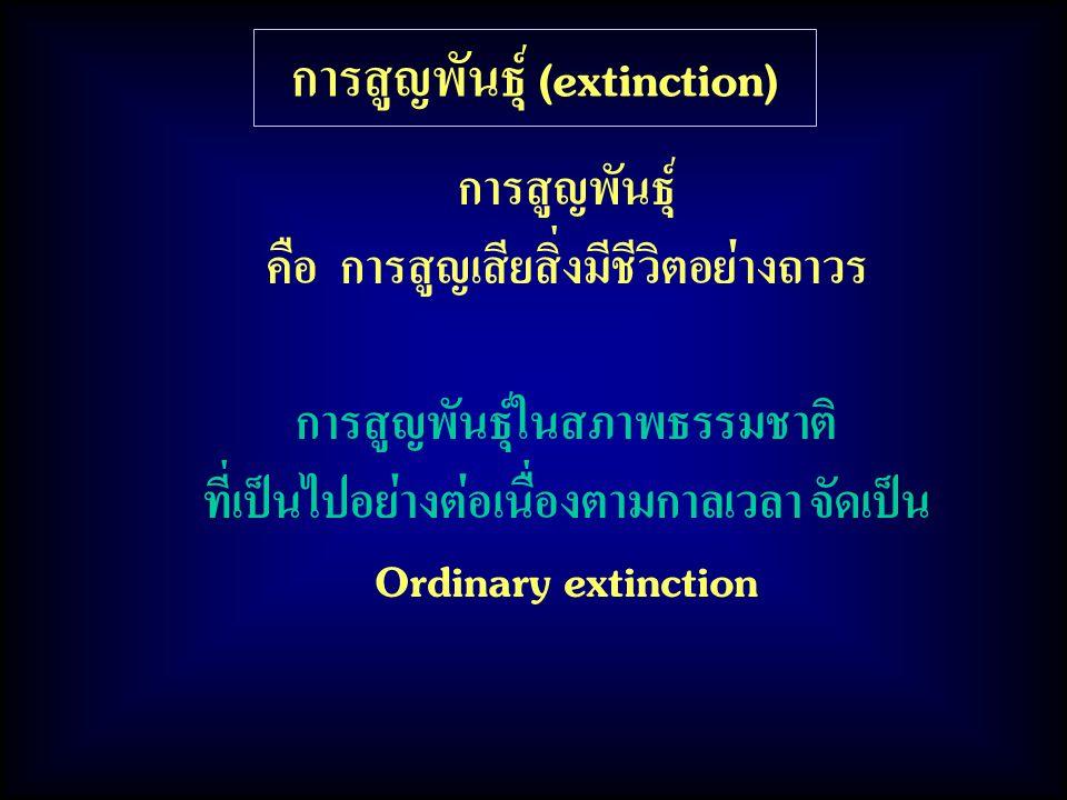 การสูญพันธุ์ (extinction) การสูญพันธุ์ คือ การสูญเสียสิ่งมีชีวิตอย่างถาวร การสูญพันธุ์ในสภาพธรรมชาติ ที่เป็นไปอย่างต่อเนื่องตามกาลเวลา จัดเป็น Ordinar