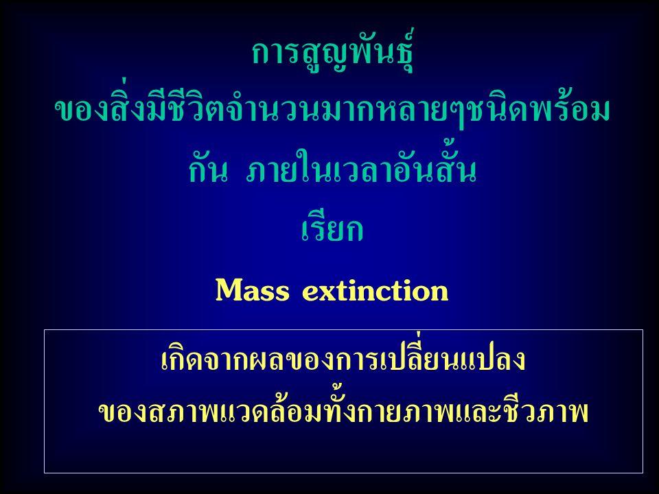 การสูญพันธุ์ ของสิ่งมีชีวิตจำนวนมากหลายๆชนิดพร้อม กัน ภายในเวลาอันสั้น เรียก Mass extinction เกิดจากผลของการเปลี่ยนแปลง ของสภาพแวดล้อมทั้งกายภาพและชีว