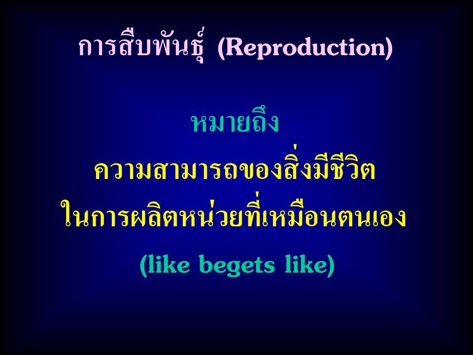 การสืบพันธุ์ (Reproduction) หมายถึง ความสามารถของสิ่งมีชีวิต ในการผลิตหน่วยที่เหมือนตนเอง (like begets like)