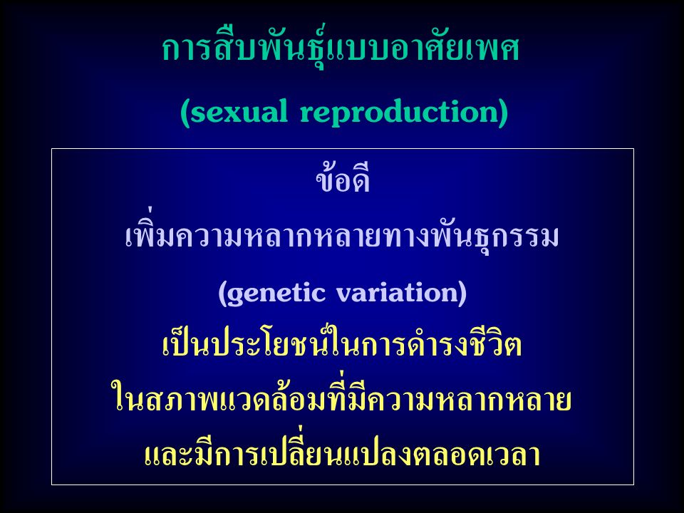 การสืบพันธุ์แบบอาศัยเพศ (sexual reproduction) ข้อดี เพิ่มความหลากหลายทางพันธุกรรม (genetic variation) เป็นประโยชน์ในการดำรงชีวิต ในสภาพแวดล้อมที่มีควา