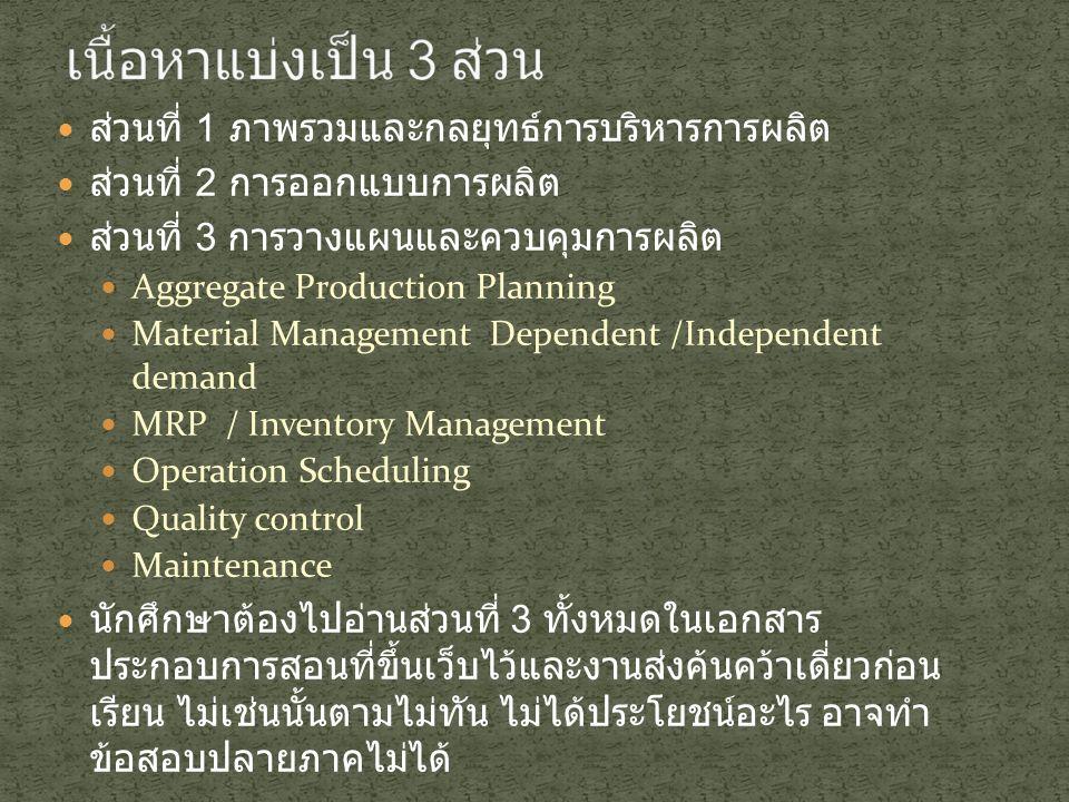 ส่วนที่ 1 ภาพรวมและกลยุทธ์การบริหารการผลิต ส่วนที่ 2 การออกแบบการผลิต ส่วนที่ 3 การวางแผนและควบคุมการผลิต Aggregate Production Planning Material Management Dependent /Independent demand MRP / Inventory Management Operation Scheduling Quality control Maintenance นักศึกษาต้องไปอ่านส่วนที่ 3 ทั้งหมดในเอกสาร ประกอบการสอนที่ขึ้นเว็บไว้และงานส่งค้นคว้าเดี่ยวก่อน เรียน ไม่เช่นนั้นตามไม่ทัน ไม่ได้ประโยชน์อะไร อาจทำ ข้อสอบปลายภาคไม่ได้