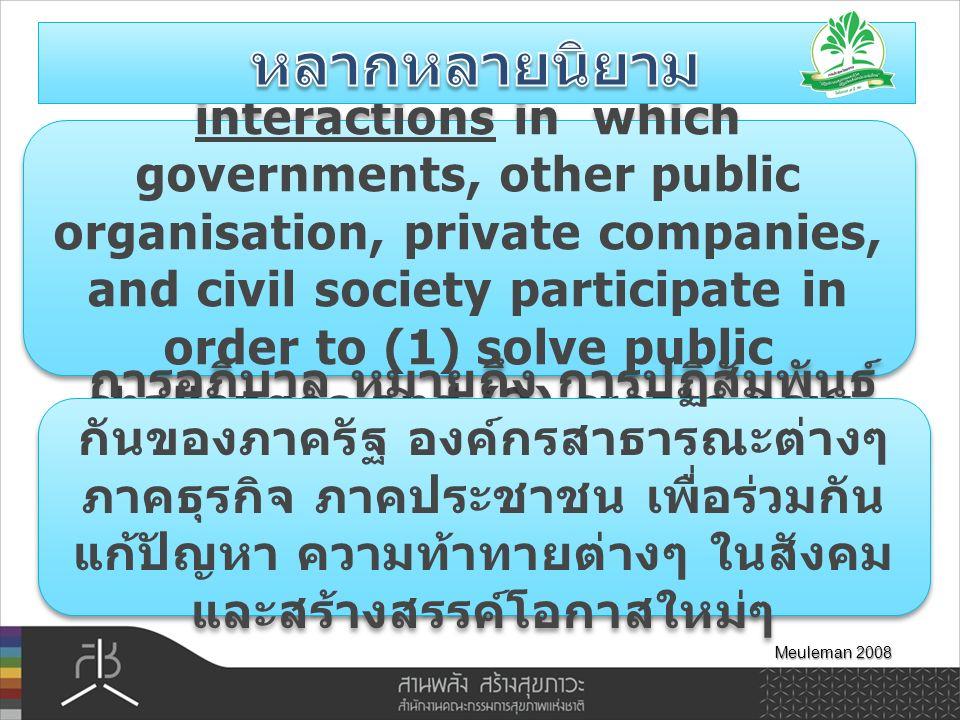 Governance is the Totality of interactions in which governments, other public organisation, private companies, and civil society participate in order to (1) solve public challenges and (2) create new opportunities Meuleman 2008 การอภิบาล หมายถึง การปฏิสัมพันธ์ กันของภาครัฐ องค์กรสาธารณะต่างๆ ภาคธุรกิจ ภาคประชาชน เพื่อร่วมกัน แก้ปัญหา ความท้าทายต่างๆ ในสังคม และสร้างสรรค์โอกาสใหม่ๆ