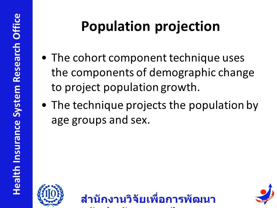 สำนักงานวิจัยเพื่อการพัฒนา หลักประกันสุขภาพไทย Health Insurance System Research Office Population projection The cohort component technique uses the components of demographic change to project population growth.