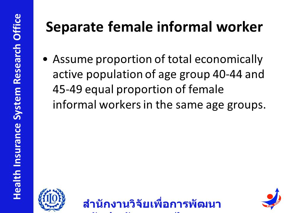 สำนักงานวิจัยเพื่อการพัฒนา หลักประกันสุขภาพไทย Health Insurance System Research Office Separate female informal worker Assume proportion of total economically active population of age group 40-44 and 45-49 equal proportion of female informal workers in the same age groups.