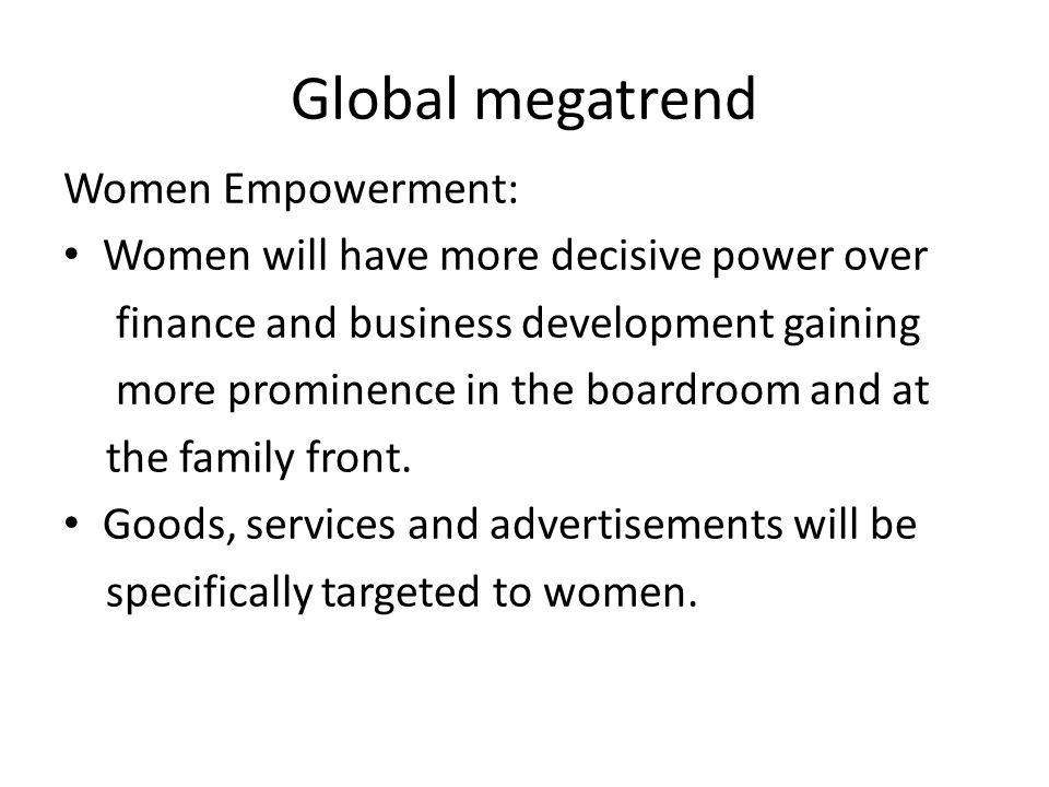Global megatrend Women Empowerment: Women will have more decisive power over finance and business development gaining more prominence in the boardroom and at the family front.