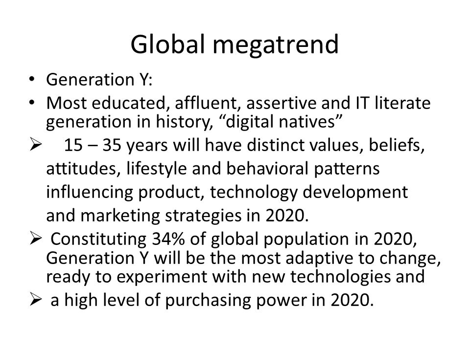 Global megatrend Generation Y: Most educated, affluent, assertive and IT literate generation in history, digital natives  15 – 35 years will have distinct values, beliefs, attitudes, lifestyle and behavioral patterns influencing product, technology development and marketing strategies in 2020.