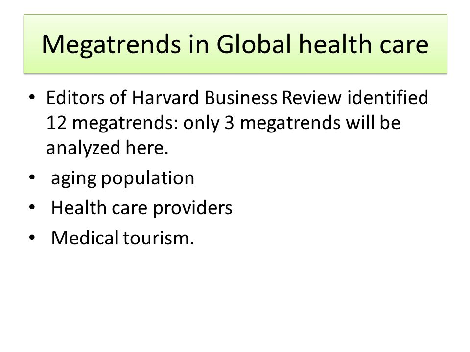 Megatrends in Global health care Editors of Harvard Business Review identified 12 megatrends: only 3 megatrends will be analyzed here. aging populatio