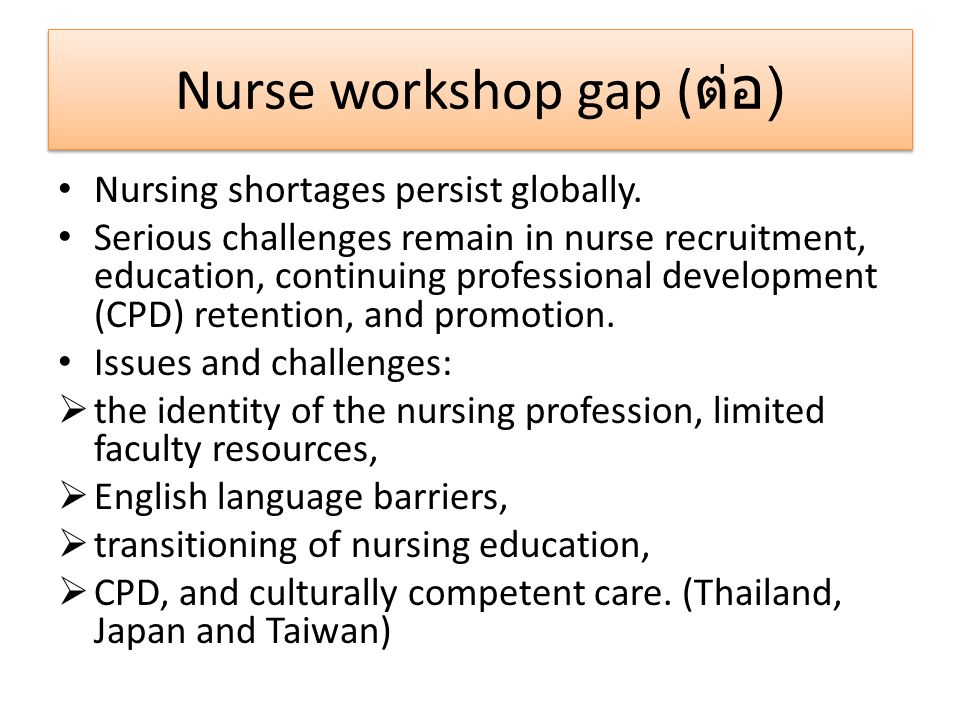 Nurse workshop gap ( ต่อ ) Nursing shortages persist globally. Serious challenges remain in nurse recruitment, education, continuing professional deve