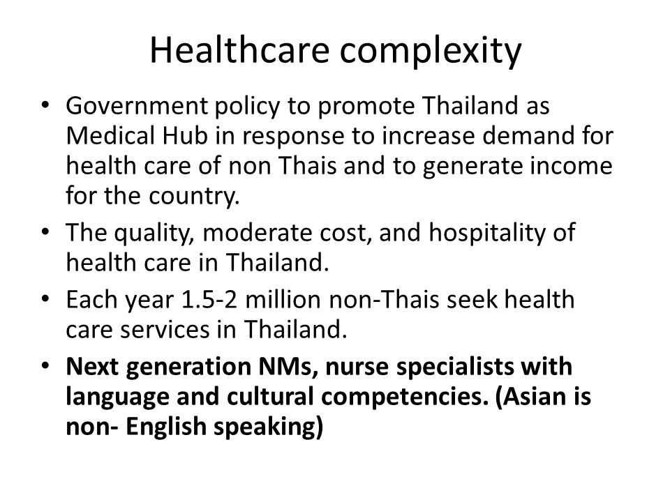 Healthcare complexity Government policy to promote Thailand as Medical Hub in response to increase demand for health care of non Thais and to generate income for the country.