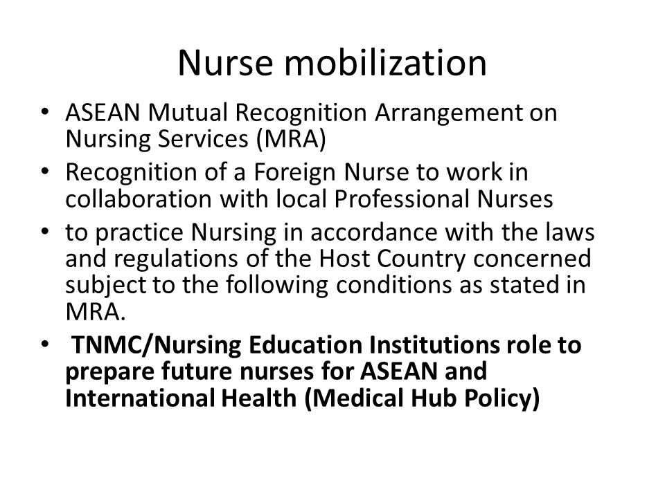 Nurse mobilization ASEAN Mutual Recognition Arrangement on Nursing Services (MRA) Recognition of a Foreign Nurse to work in collaboration with local Professional Nurses to practice Nursing in accordance with the laws and regulations of the Host Country concerned subject to the following conditions as stated in MRA.