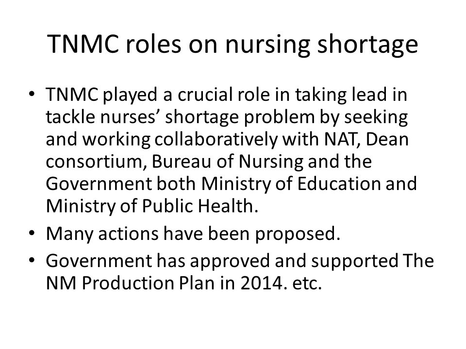TNMC roles on nursing shortage TNMC played a crucial role in taking lead in tackle nurses' shortage problem by seeking and working collaboratively with NAT, Dean consortium, Bureau of Nursing and the Government both Ministry of Education and Ministry of Public Health.