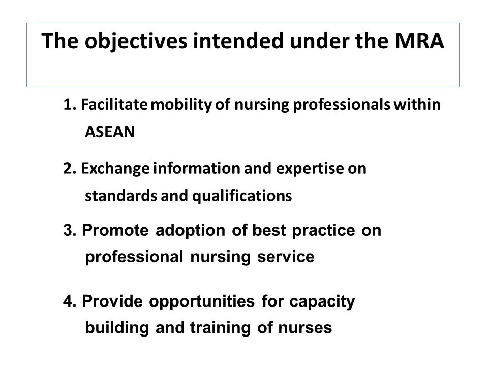 The objectives intended under the MRA 1. Facilitate mobility of nursing professionals within ASEAN 2. Exchange information and expertise on standards