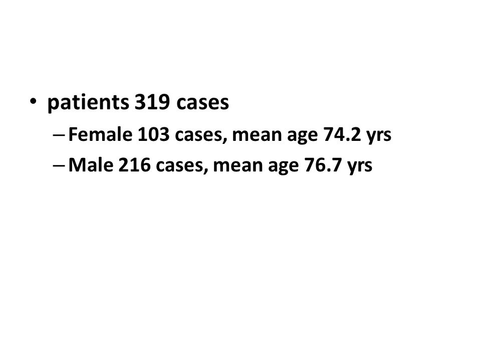 patients 319 cases – Female 103 cases, mean age 74.2 yrs – Male 216 cases, mean age 76.7 yrs