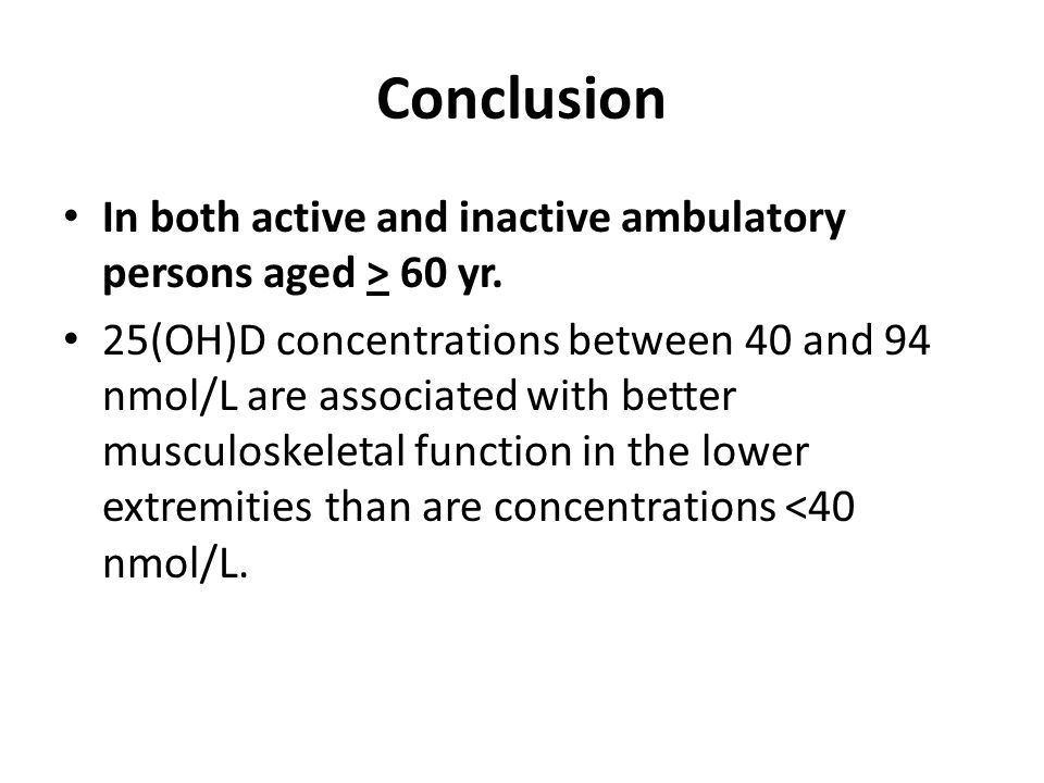 Conclusion In both active and inactive ambulatory persons aged > 60 yr. 25(OH)D concentrations between 40 and 94 nmol/L are associated with better mus