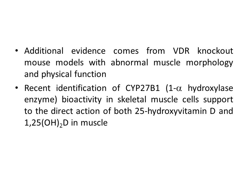 Additional evidence comes from VDR knockout mouse models with abnormal muscle morphology and physical function Recent identification of CYP27B1 (1-  hydroxylase enzyme) bioactivity in skeletal muscle cells support to the direct action of both 25-hydroxyvitamin D and 1,25(OH) 2 D in muscle