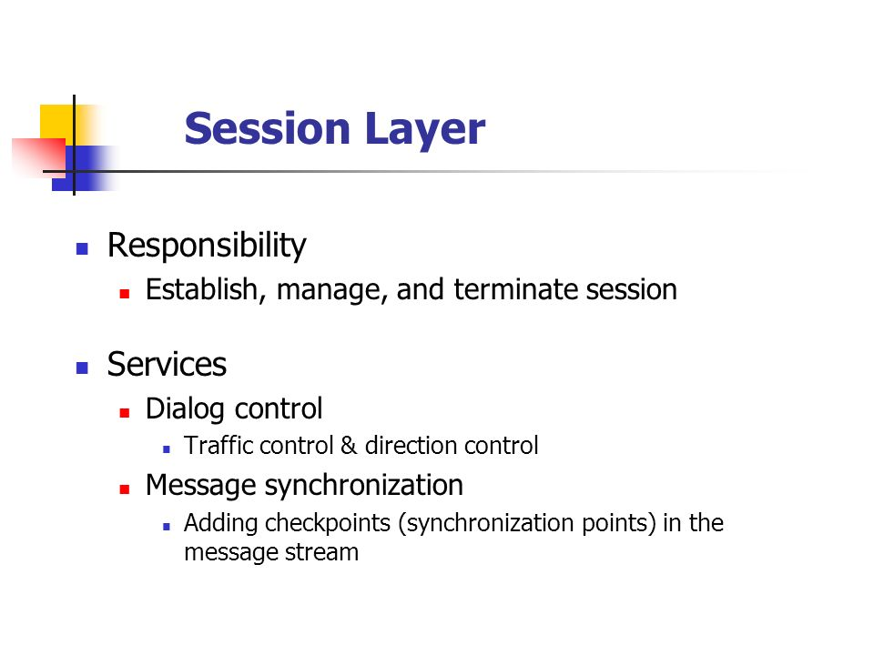 Session Layer Responsibility Establish, manage, and terminate session Services Dialog control Traffic control & direction control Message synchronizat