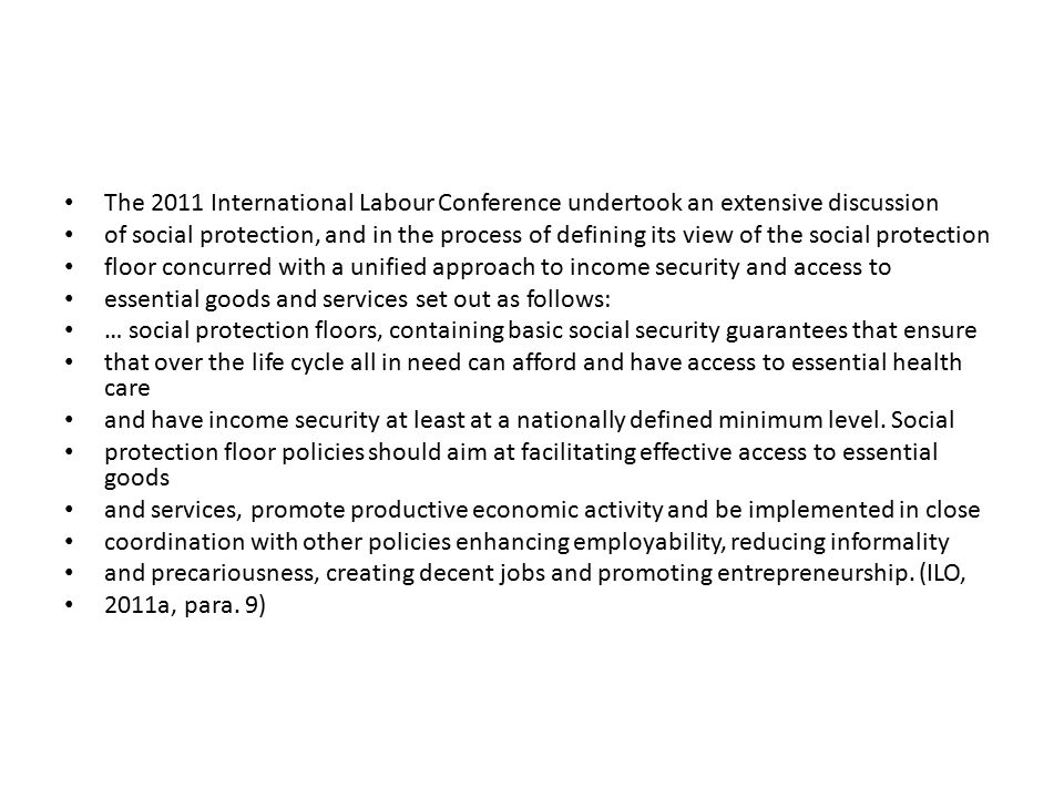 The 2011 International Labour Conference undertook an extensive discussion of social protection, and in the process of defining its view of the social