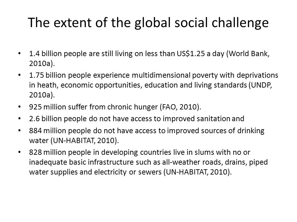 The extent of the global social challenge 1.4 billion people are still living on less than US$1.25 a day (World Bank, 2010a). 1.75 billion people expe