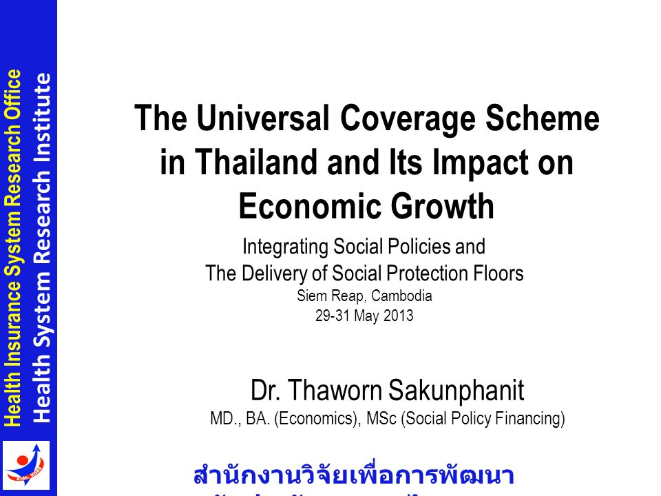 สำนักงานวิจัยเพื่อการพัฒนา หลักประกันสุขภาพไทย Health Insurance System Research Office Health System Research Institute Economic Impact of the UCS UCS has positive impacts on Thai economy Economic Growth Household Consumption Government Consumption –UCS did not crowd out public spending Import / Export Productivity 12