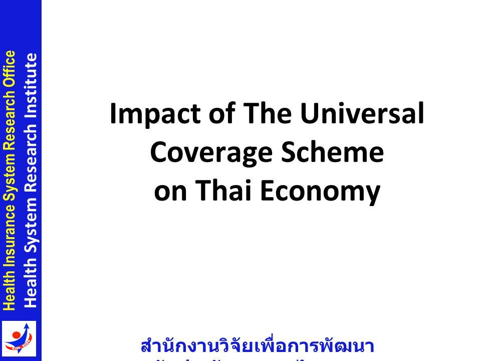 สำนักงานวิจัยเพื่อการพัฒนา หลักประกันสุขภาพไทย Health Insurance System Research Office Health System Research Institute Impact of The Universal Coverage Scheme on Thai Economy 11