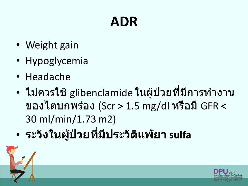 ADR Weight gain Hypoglycemia Headache ไม่ควรใช้ glibenclamide ในผู้ป่วยที่มีการทำงาน ของไตบกพร่อง (Scr > 1.5 mg/dl หรือมี GFR < 30 ml/min/1.73 m2) ระวังในผู้ป่วยที่มีประวัติแพ้ยา sulfa