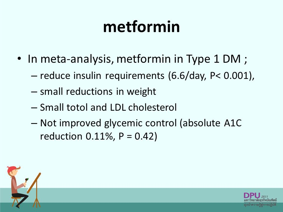 metformin In meta-analysis, metformin in Type 1 DM ; – reduce insulin requirements (6.6/day, P< 0.001), – small reductions in weight – Small totol and