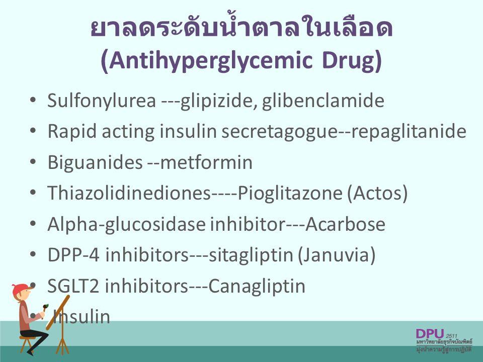 ยาลดระดับน้ำตาลในเลือด (Antihyperglycemic Drug) Sulfonylurea ---glipizide, glibenclamide Rapid acting insulin secretagogue--repaglitanide Biguanides --metformin Thiazolidinediones----Pioglitazone (Actos) Alpha-glucosidase inhibitor---Acarbose DPP-4 inhibitors---sitagliptin (Januvia) SGLT2 inhibitors---Canagliptin Insulin