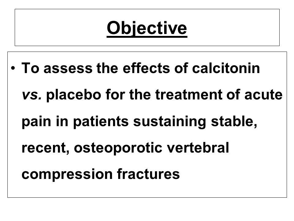 Objective To assess the effects of calcitonin vs. placebo for the treatment of acute pain in patients sustaining stable, recent, osteoporotic vertebra