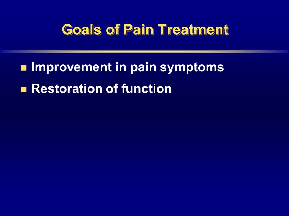 Goals of Pain Treatment Improvement in pain symptoms Restoration of function