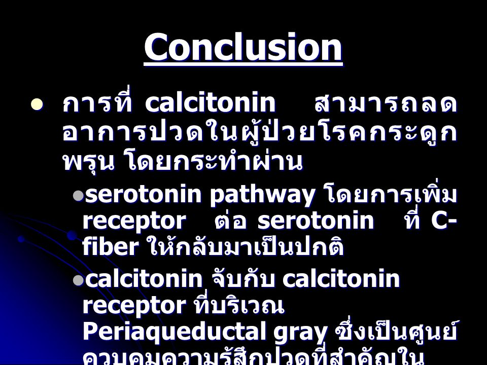 Conclusion การที่ calcitonin สามารถลด อาการปวดในผู้ป่วยโรคกระดูก พรุน โดยกระทำผ่าน การที่ calcitonin สามารถลด อาการปวดในผู้ป่วยโรคกระดูก พรุน โดยกระทำผ่าน serotonin pathway โดยการเพิ่ม receptor ต่อ serotonin ที่ C- fiber ให้กลับมาเป็นปกติ serotonin pathway โดยการเพิ่ม receptor ต่อ serotonin ที่ C- fiber ให้กลับมาเป็นปกติ calcitonin จับกับ calcitonin receptor ที่บริเวณ Periaqueductal gray ซึ่งเป็นศูนย์ ควบคุมความรู้สึกปวดที่สำคัญใน CNS และกระตุ้นให้มีการหลั่ง serotonin เพิ่มขึ้น calcitonin จับกับ calcitonin receptor ที่บริเวณ Periaqueductal gray ซึ่งเป็นศูนย์ ควบคุมความรู้สึกปวดที่สำคัญใน CNS และกระตุ้นให้มีการหลั่ง serotonin เพิ่มขึ้น เพิ่มฤทธิ์ของสารที่จับกับ ,  opioid receptor เพิ่มฤทธิ์ของสารที่จับกับ ,  opioid receptor