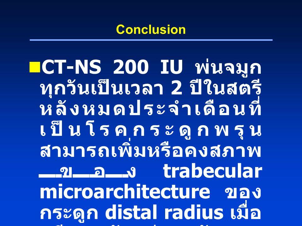 Conclusion CT-NS 200 IU พ่นจมูก ทุกวันเป็นเวลา 2 ปีในสตรี หลังหมดประจำเดือนที่ เป็นโรคกระดูกพรุน สามารถเพิ่มหรือคงสภาพ ของ trabecular microarchitecture ของ กระดูก distal radius เมื่อ เทียบกับก่อนรักษา ในขณะที่ยาลวงมีแนวโน้ม ลดลง
