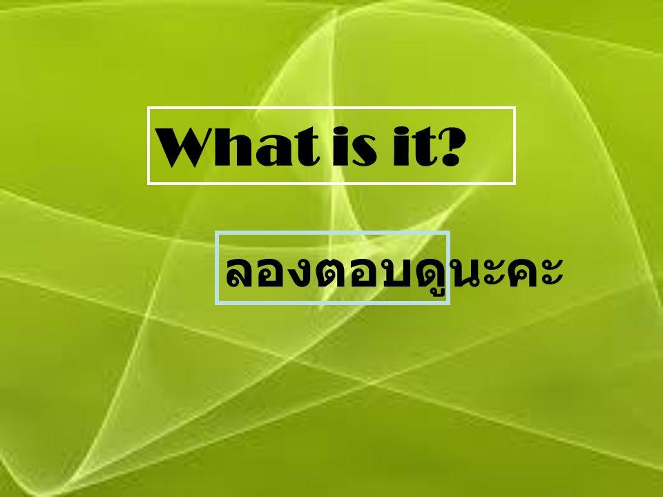 What is it ลองตอบดูนะคะ