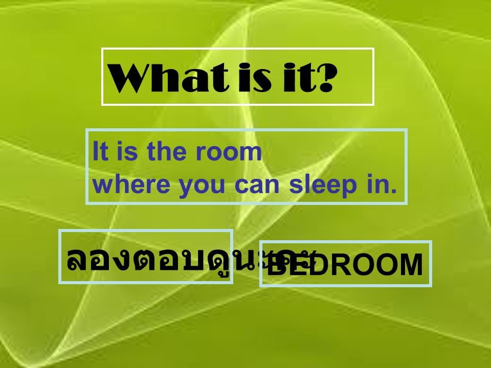 What is it? It is the room where you can sleep in. ลองตอบดูนะคะ BEDROOM