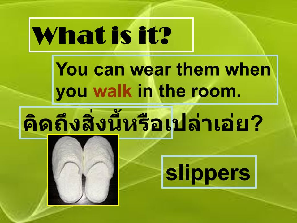 What is it You can wear them when you walk in the room. คิดถึงสิ่งนี้หรือเปล่าเอ่ย slippers