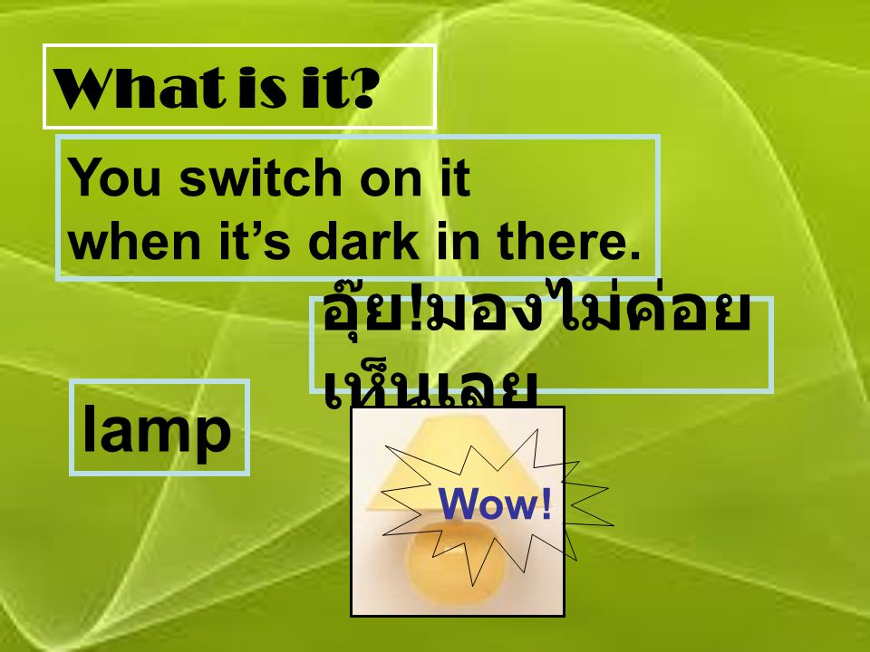 What is it? You switch on it when it's dark in there. อุ๊ย ! มองไม่ค่อย เห็นเลย lamp Wow!