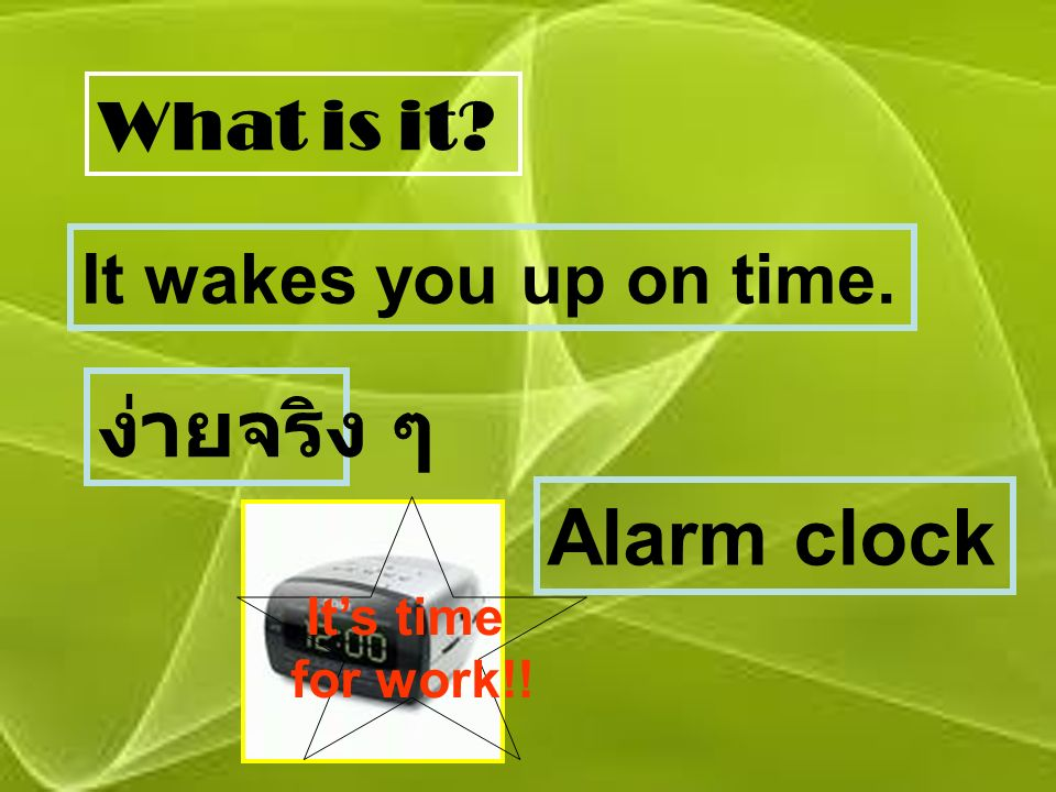 What is it? It wakes you up on time. ง่ายจริง ๆ Alarm clock It's time for work!!