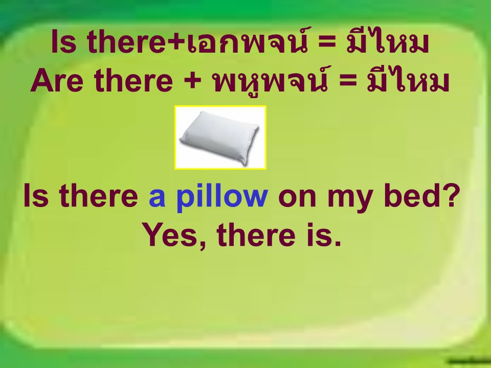 Is there+ เอกพจน์ = มีไหม Are there + พหูพจน์ = มีไหม Is there a pillow on my bed Yes, there is.