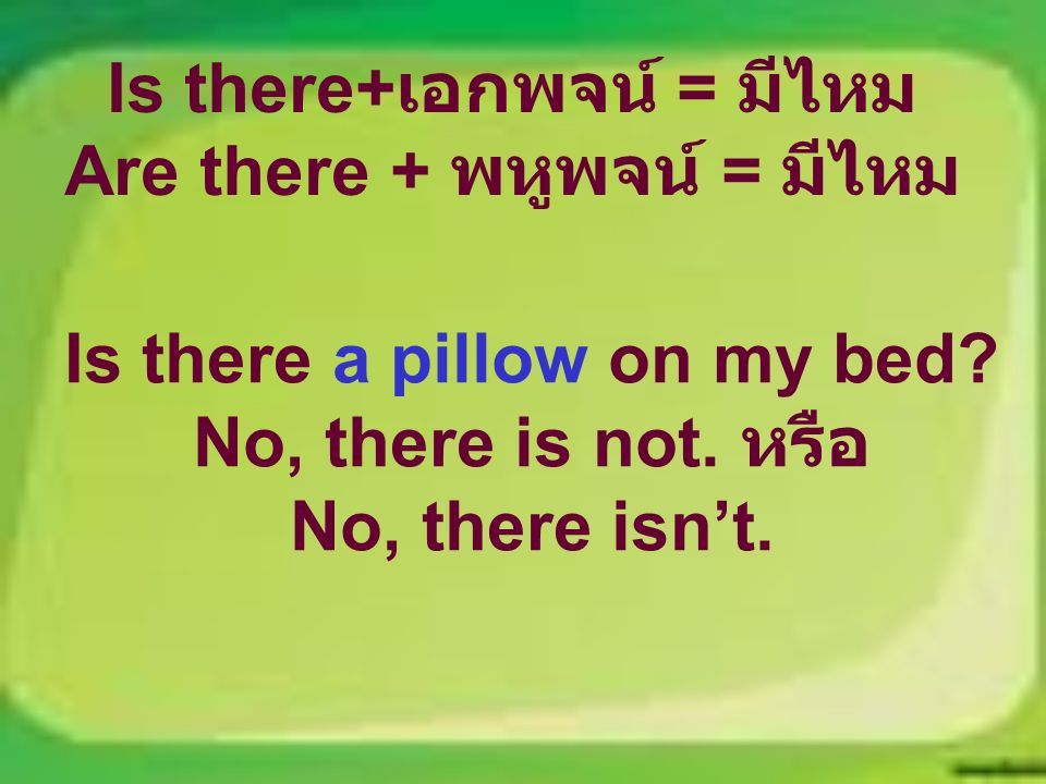 Is there+ เอกพจน์ = มีไหม Are there + พหูพจน์ = มีไหม Is there a pillow on my bed.