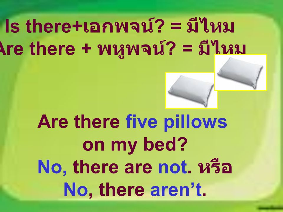 Is there+ เอกพจน์ ? = มีไหม Are there + พหูพจน์ ? = มีไหม Are there five pillows on my bed? No, there are not. หรือ No, there aren't.