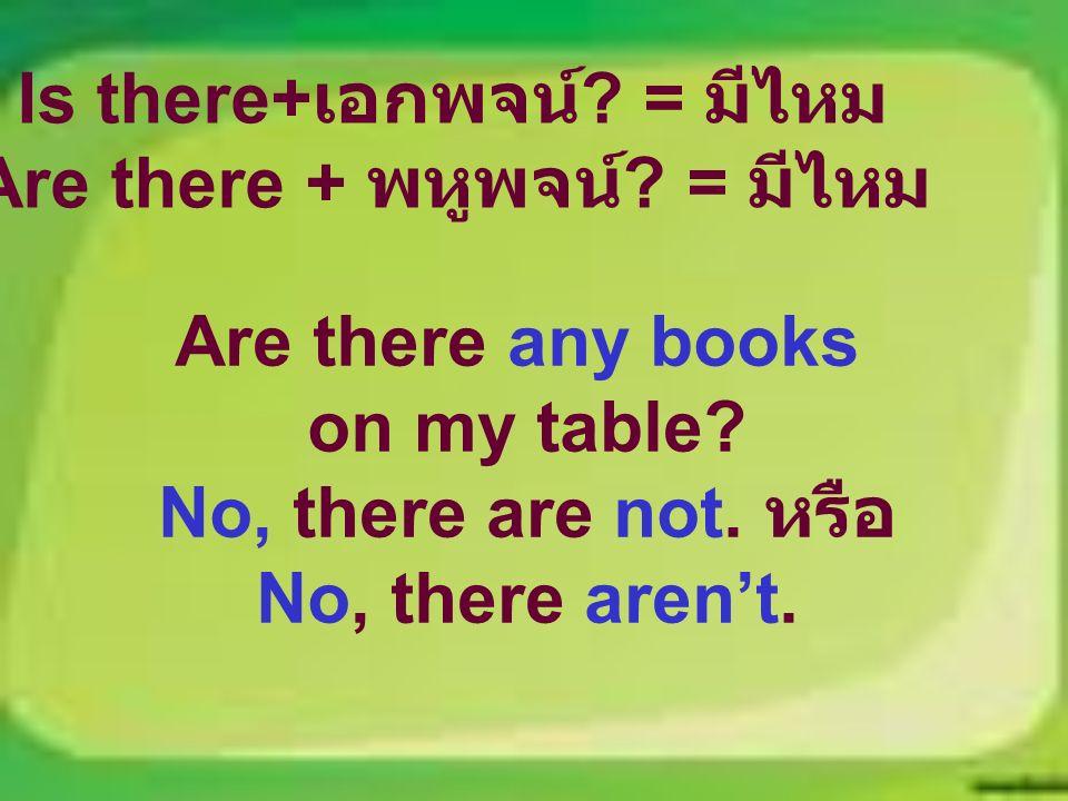 Is there+ เอกพจน์ . = มีไหม Are there + พหูพจน์ .