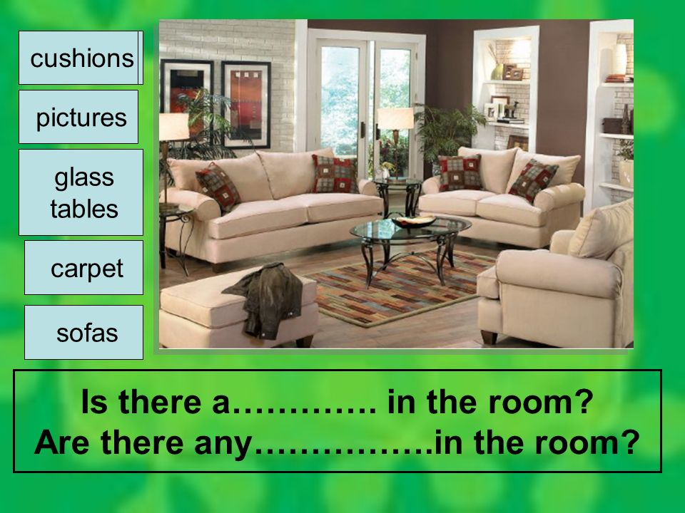 Is there a…………. in the room? Are there any…………….in the room? cushions pictures glass tables carpet sofas cushions