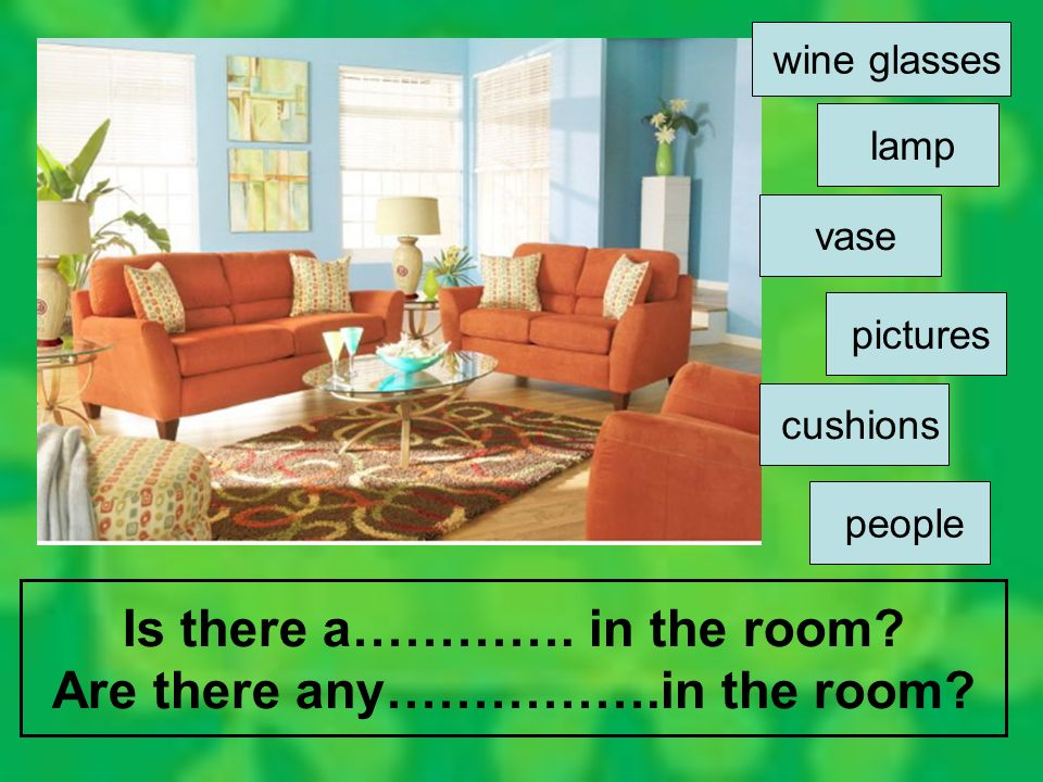Is there a…………. in the room? Are there any…………….in the room? cushions pictures vase lamp wine glasses people