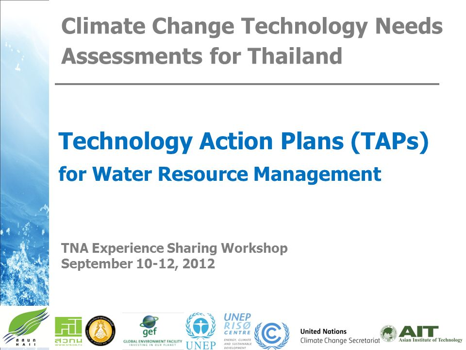 Climate Change Technology Needs Assessments for Thailand Technology Action Plans (TAPs) for Water Resource Management TNA Experience Sharing Workshop September 10-12, 2012