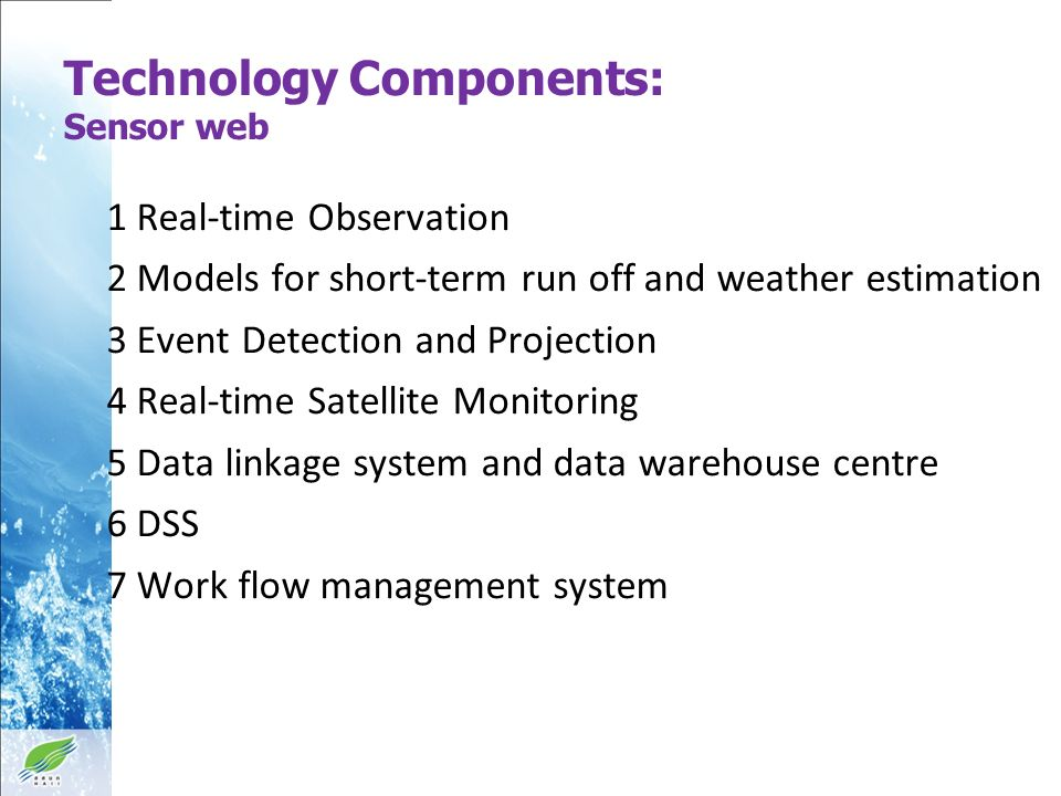Technology Components: Sensor web 1 Real-time Observation 2 Models for short-term run off and weather estimation 3 Event Detection and Projection 4 Real-time Satellite Monitoring 5 Data linkage system and data warehouse centre 6 DSS 7 Work flow management system