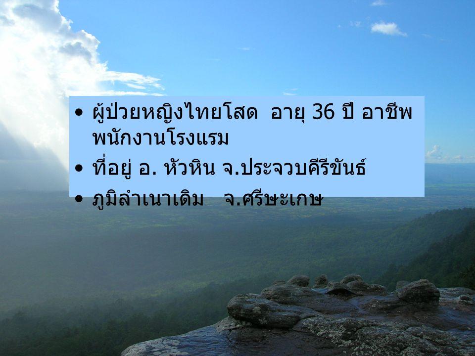 ผู้ป่วยหญิงไทยโสด อายุ 36 ปี อาชีพ พนักงานโรงแรม ที่อยู่ อ.