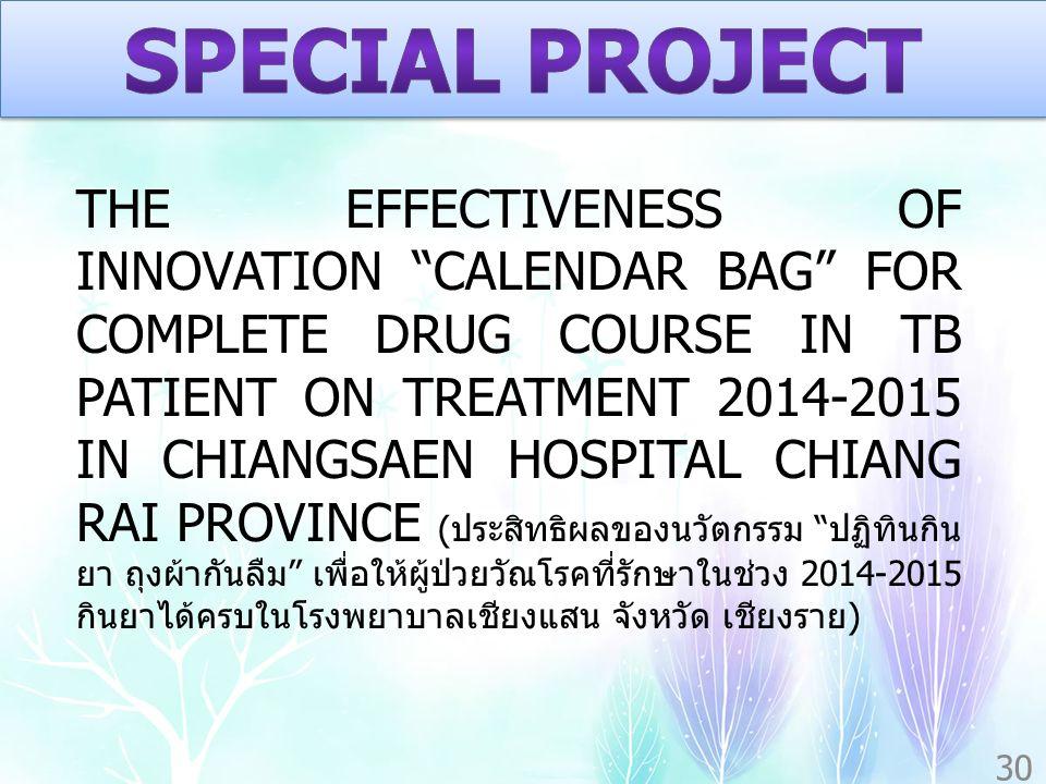THE EFFECTIVENESS OF INNOVATION CALENDAR BAG FOR COMPLETE DRUG COURSE IN TB PATIENT ON TREATMENT 2014-2015 IN CHIANGSAEN HOSPITAL CHIANG RAI PROVINCE ( ประสิทธิผลของนวัตกรรม ปฏิทินกิน ยา ถุงผ้ากันลืม เพื่อให้ผู้ป่วยวัณโรคที่รักษาในช่วง 2014-2015 กินยาได้ครบในโรงพยาบาลเชียงแสน จังหวัด เชียงราย ) 30