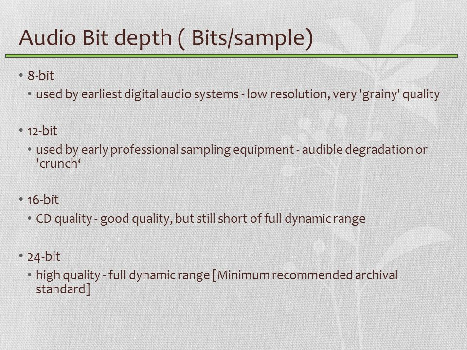 Audio Bit depth ( Bits/sample) 8-bit used by earliest digital audio systems - low resolution, very grainy quality 12-bit used by early professional sampling equipment - audible degradation or crunch' 16-bit CD quality - good quality, but still short of full dynamic range 24-bit high quality - full dynamic range [Minimum recommended archival standard]