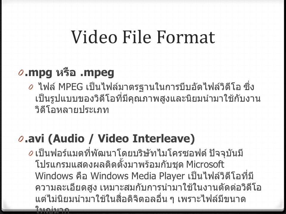 Video File Format 0.mpg หรือ.mpeg 0 ไฟล์ MPEG เป็นไฟล์มาตรฐานในการบีบอัดไฟล์วิดีโอ ซึ่ง เป็นรูปแบบของวิดีโอที่มีคุณภาพสูงและนิยมนำมาใช้กับงาน วิดีโอหลายประเภท 0.avi (Audio / Video Interleave) 0 เป็นฟอร์แมตที่พัฒนาโดยบริษัทไมโครซอฟต์ ปัจจุบันมี โปรแกรมแสดงผลติดตั้งมาพร้อมกับชุด Microsoft Windows คือ Windows Media Player เป็นไฟล์วิดีโอที่มี ความละเอียดสูง เหมาะสมกับการนำมาใช้ในงานตัดต่อวิดีโอ แต่ไม่นิยมนำมาใช้ในสื่อดิจิตอลอื่น ๆ เพราะไฟล์มีขนาด ใหญ่มาก