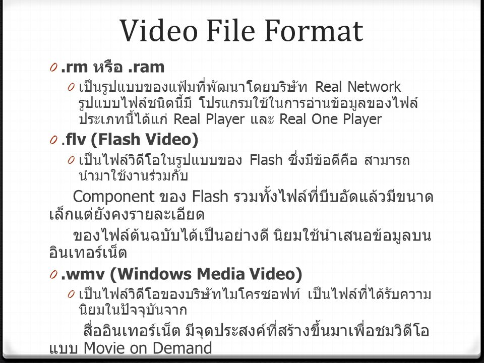 Video File Format 0.rm หรือ.ram 0 เป็นรูปแบบของแฟ้มที่พัฒนาโดยบริษัท Real Network รูปแบบไฟล์ชนิดนี้มี โปรแกรมใช้ในการอ่านข้อมูลของไฟล์ ประเภทนี้ได้แก่ Real Player และ Real One Player 0.flv (Flash Video) 0 เป็นไฟล์วิดีโอในรูปแบบของ Flash ซึ่งมีข้อดีคือ สามารถ นำมาใช้งานร่วมกับ Component ของ Flash รวมทั้งไฟล์ที่บีบอัดแล้วมีขนาด เล็กแต่ยังคงรายละเอียด ของไฟล์ต้นฉบับได้เป็นอย่างดี นิยมใช้นำเสนอข้อมูลบน อินเทอร์เน็ต 0.wmv (Windows Media Video) 0 เป็นไฟล์วิดีโอของบริษัทไมโครซอฟท์ เป็นไฟล์ที่ได้รับความ นิยมในปัจจุบันจาก สื่ออินเทอร์เน็ต มีจุดประสงค์ที่สร้างขึ้นมาเพื่อชมวิดีโอ แบบ Movie on Demand 0.mov 0 เป็นฟอร์แมตที่พัฒนาโดยบริษัท Apple ซึ่งมีความนิยมสูงใน เครื่องตระกูล Macintosh สามารถใช้ได้กับเครื่องที่ใช้ระบบ Windows แต่จำเป็นต้องติดตั้ง โปรแกรม QuickTime ก่อน นิยมใช้นำเสนอข้อมูลไฟล์ ผ่านอินเทอร์เน็ต